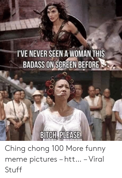 Bitch, Funny, and Meme: IVE NEVER SEEN AWOMAN THIS  BADASS ON SCREEN BEFORE  BITCH, PLEASE. Ching chong 100 More funny meme pictures – htt… – Viral Stuff