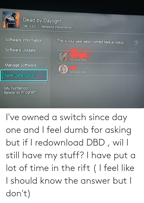 The Answer: I've owned a switch since day one and I feel dumb for asking but if I redownload DBD , wil I still have my stuff? I have put a lot of time in the rift ( I feel like I should know the answer but I don't)