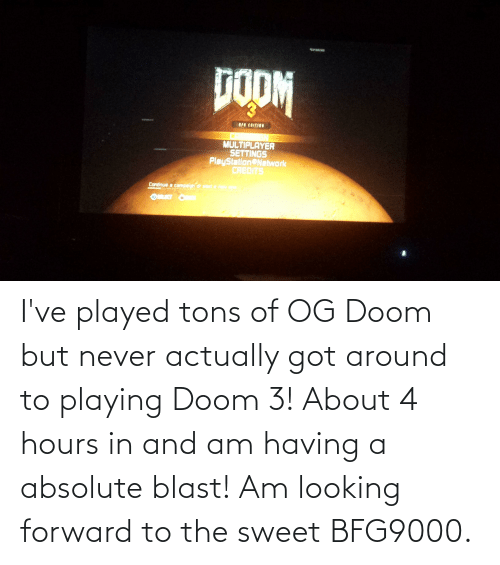 doom: I've played tons of OG Doom but never actually got around to playing Doom 3! About 4 hours in and am having a absolute blast! Am looking forward to the sweet BFG9000.