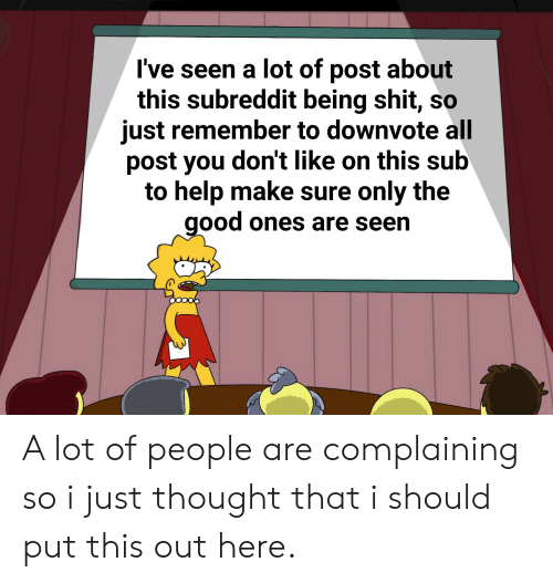 Good, Help, and Thought: I've seen a lot of post about  this subreddit being shit, so  just remember to downvote all  post you don't like on this sub  to help make sure only the  good ones are seen A lot of people are complaining so i just thought that i should put this out here.