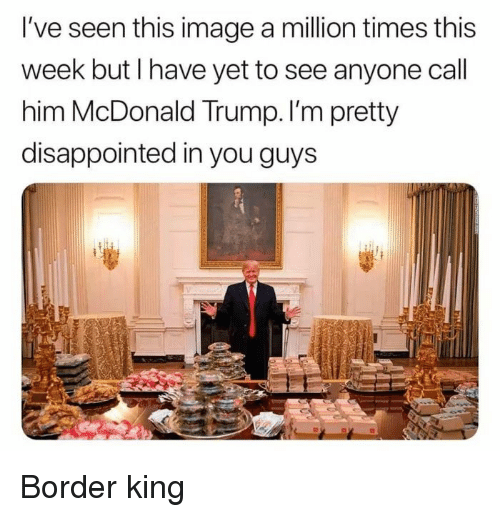 Disappointed, Image, and Trump: I've seen this image a million times this  week but I have yet to see anyone call  him McDonald Trump. I'm pretty  disappointed in you guys Border king