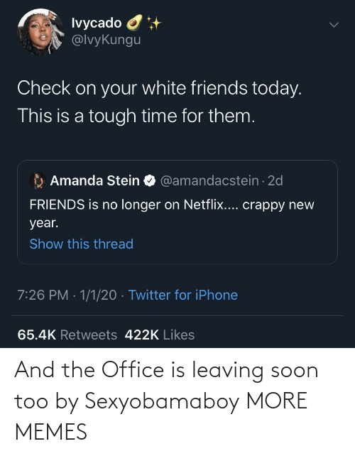 Tough: Ivycado O  @lvyKungu  Check on your white friends today.  This is a tough time for them.  Amanda Stein O @amandacstein - 2d  FRIENDS is no longer on Netflix.... crappy new  year.  Show this thread  7:26 PM · 1/1/20 · Twitter for iPhone  65.4K Retweets 422K Likes And the Office is leaving soon too by Sexyobamaboy MORE MEMES