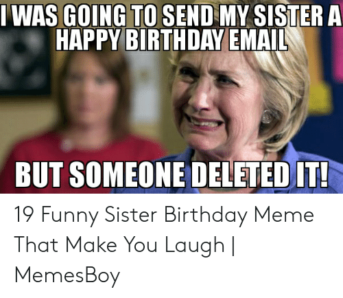 Birthday Funny And Meme IWAS GOING TO SEND MY SISTER A HAPPY BIRTHDAY