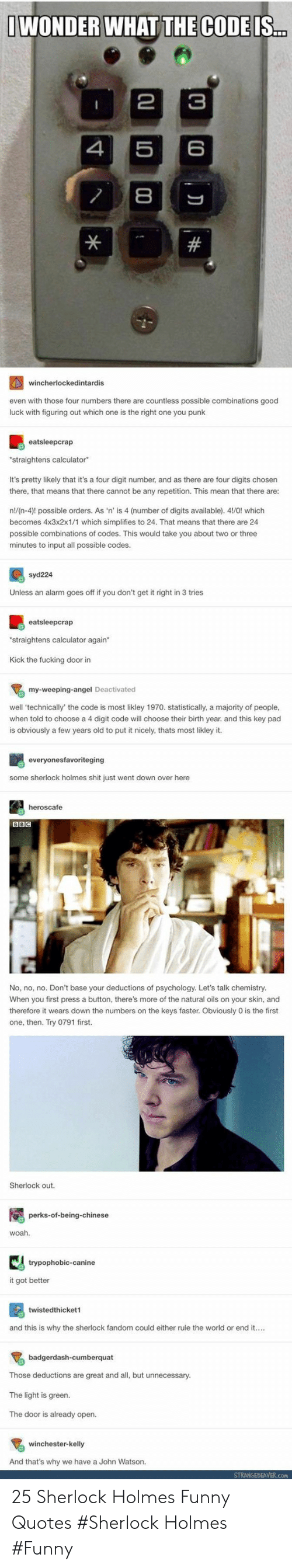 Fucking, Funny, and Sherlock Holmes: IWONDER WHAT THE CODE IS.  3  5  4  #  4wincherlockedintardis  even with those four numbers there are countless possible combinations good  luck with figuring out which one is the right one you punk  eatsleepcrap  straightens calculator  It's pretty likely that it's a four digit number, and as there are four digits chosen  there, that means that there cannot be any repetition. This mean that there are:  n!/(n-4)! possible orders. As 'n' is 4 (number of digits available). 41/0! which  becomes 4x3x2x1/1 which simplifies to 24. That means that there are 24  possible combinations of codes. This would take you about two or three  minutes to input all possible codes.  syd224  Unless an alarm goes off if you don't get it right in 3 tries  eatsleepcrap  straightens calculator again  Kick the fucking door in  my-weeping-angel Deactivated  well 'technically' the code is most likley 1970. statistically, a majority of people,  when told to choose a 4 digit code will choose their birth year. and this key pad  is obviously a few years old to put it nicely, thats most likley it  everyonesfavoriteging  some sherlock holmes shit just went down over here  heroscafe  BBC  No, no, no. Don't base your deductions of psychology. Let's talk chemistry.  When you first press a button, there's more of the natural oils on your skin, and  therefore it wears down the numbers on the keys faster. Obviously 0 is the first  one, then. Try 0791 first.  Sherlock out.  perks-of-being-chinese  woah.  trypophobic-canine  it got better  twistedthicket1  and this is why the sherlock fandom could either rule the world or end it..  badgerdash-cumberquat  Those deductions are great and all, but unnecessary.  The light is green.  The door is already open.  winchester-kelly  And that's why we have a John Watson.  STRANGEBEAVER.com  C0 D  00  * 25 Sherlock Holmes Funny Quotes #Sherlock Holmes #Funny