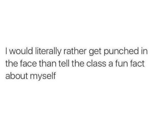 Fun, Class, and Face: Iwould literally rather get punched in  the face than tell the class a fun fact  about myself