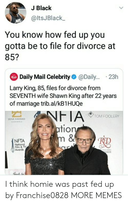 Dank, Homie, and Larry King: J Black  @ltsJBlack  You know how fed up you  gotta be to file for divorce at  85?  Daily Mail Celebrity@Dail... .23h  Dol  Mail  Larry King, 85, files for divorce from  SEVENTH wife Shawn King after 22 years  of marriage trib.al/kB1HUQe  NFTA  ation  m &  TOM FOOLERY  ZENA HADDAD  NFTA  Notional  Film & TV  Awards  ww  MAKER I think homie was past fed up by Franchise0828 MORE MEMES