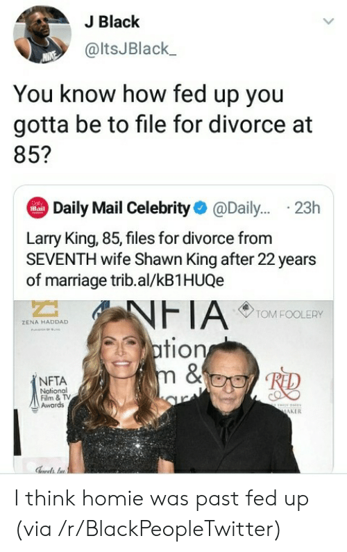 maker: J Black  @ltsJBlack  You know how fed up you  gotta be to file for divorce at  85?  Daily Mail Celebrity@Dail... .23h  Dol  Mail  Larry King, 85, files for divorce from  SEVENTH wife Shawn King after 22 years  of marriage trib.al/kB1HUQe  NFTA  ation  m &  TOM FOOLERY  ZENA HADDAD  NFTA  Notional  Film & TV  Awards  ww  MAKER I think homie was past fed up (via /r/BlackPeopleTwitter)