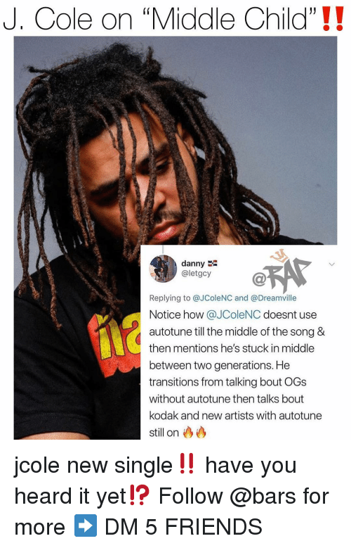 "Friends, J. Cole, and Memes: J. Cole on ""Middle Child""!!  danny  @letgcy  Replying to @JColeNC and @Dreamville  Notice how @JColeNC doesnt use  autotune till the middle of the song &  then mentions he's stuck in middle  between two generations. He  transitions from talking bout OGs  without autotune then talks bout  kodak and new artists with autotune  still on jcole new single‼️ have you heard it yet⁉️ Follow @bars for more ➡️ DM 5 FRIENDS"