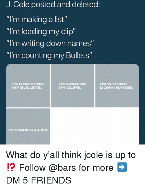 """Friends, J. Cole, and Memes: J. Cole posted and deleted  """"I'm making a list""""  """"I'm loading my clip""""  """"I'm writing down names  """"I'm counting my Bullets""""  MCOUNTING  MY BULLETS  MLOADING  MY CLIPS.  M WRITING  DOWN NAMES.  M MAKINGA LIST What do y'all think jcole is up to⁉️ Follow @bars for more ➡️ DM 5 FRIENDS"""