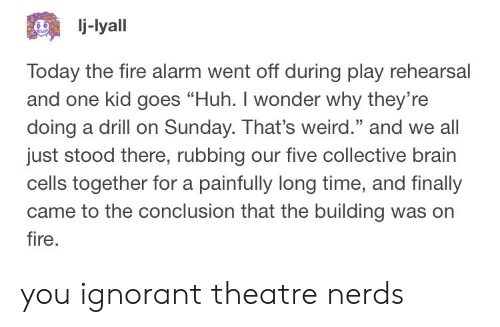 """ignorant: j-lyall  Today the fire alarm went off during play rehearsal  and one kid goes """"Huh. I wonder why they're  doing a drill on Sunday. That's weird."""" and we all  just stood there, rubbing our five collective brain  cells together for a painfully long time, and finally  came to the conclusion that the building was orn  fire  25 you ignorant theatre nerds"""