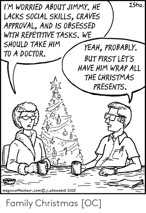 worried: J,Sho.  I'M WORRIED ABOUT JIMMY. HE  LACKS SOCIAL SKILLS, CRAVES  APPROVAL, AND IS OBSESSED  WITH REPETITIVE TASKS. WE  SHOULD TAKE HIM  TO A DOCTOR.  YEAH, PROBABLY.  BUT FIRST LET'S  HAVE HIM WRAP ALL  THE CHRISTMAS  PRESENTS.  magiccoffeehair.com@j.shoenbill 2015 Family Christmas [OC]