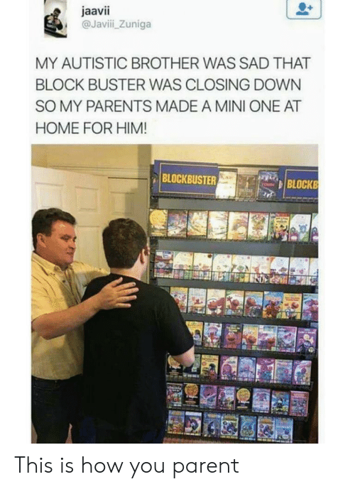 Parents, Home, and Sad: jaavii  @Javii Zuniga  MY AUTISTIC BROTHER WAS SAD THAT  BLOCK BUSTER WAS CLOSING DOWN  SO MY PARENTS MADE A MINI ONE AT  HOME FOR HIM!  BLOCKBUST  BLOCKB This is how you parent