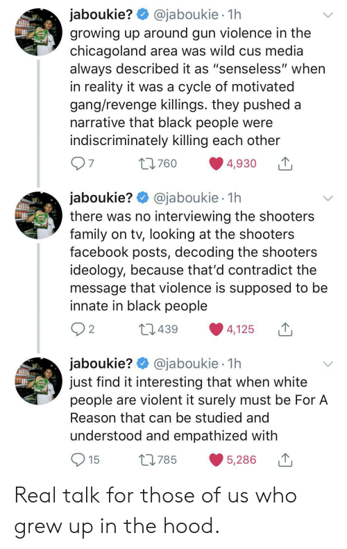 "In The Hood: @jaboukie 1h  jaboukie?  growing up around gun violence in the  chicagoland area was wild cus media  always described it as ""senseless"" when  in reality it was a cycle of motivated  gang/revenge killings. they pushed a  narrative that black people were  indiscriminately killing each other  7  L760  4,930  jaboukie? @jaboukie  there was no interviewing the shooters  family on tv, looking at the shooters  facebook posts, decoding the shooters  ideology, because that'd contradict the  message that violence is supposed to be  innate in black people  1h  2  L1439  4,125  jaboukie? @jaboukie  just find it interesting that when white  people are violent it surely must be For A  1h  Reason that can be studied and  understood and empathized with  15  L785  5,286 Real talk for those of us who grew up in the hood."