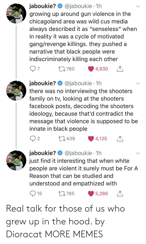 "In The Hood: @jaboukie 1h  jaboukie?  growing up around gun violence in the  chicagoland area was wild cus media  always described it as ""senseless"" when  in reality it was a cycle of motivated  gang/revenge killings. they pushed a  narrative that black people were  indiscriminately killing each other  97  t760  4,930  jaboukie? @jaboukie  there was no interviewing the shooters  family on tv, looking at the shooters  facebook posts, decoding the shooters  ideology, because that'd contradict the  message that violence is supposed to be  innate in black people  1h  2 2  L439  4,125  jaboukie? @jaboukie  just find it interesting that when white  people are violent it surely must be For A  1h  Reason that can be studied and  understood and empathized with  15  L785  5,286 Real talk for those of us who grew up in the hood. by Dioracat MORE MEMES"