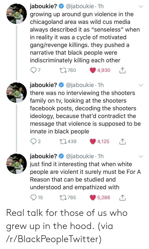 "In The Hood: @jaboukie 1h  jaboukie?  growing up around gun violence in the  chicagoland area was wild cus media  always described it as ""senseless"" when  in reality it was a cycle of motivated  gang/revenge killings. they pushed a  narrative that black people were  indiscriminately killing each other  97  t760  4,930  jaboukie? @jaboukie  there was no interviewing the shooters  family on tv, looking at the shooters  facebook posts, decoding the shooters  ideology, because that'd contradict the  message that violence is supposed to be  innate in black people  1h  2 2  L439  4,125  jaboukie? @jaboukie  just find it interesting that when white  people are violent it surely must be For A  1h  Reason that can be studied and  understood and empathized with  15  L785  5,286 Real talk for those of us who grew up in the hood. (via /r/BlackPeopleTwitter)"