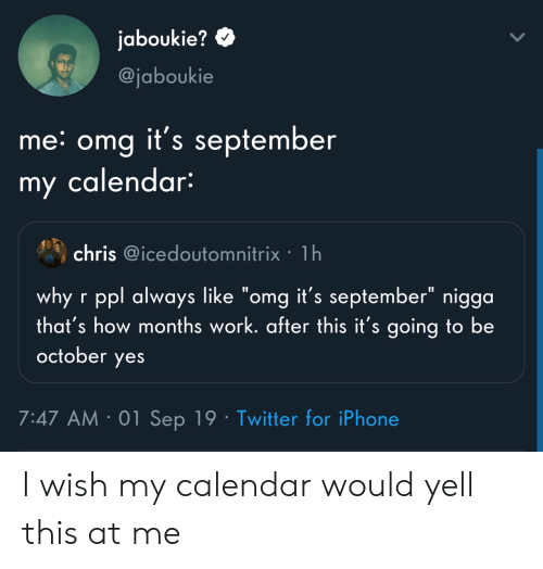 "Calendar: jaboukie?  @jaboukie  me: omg it's september  my calendar:  chris @icedoutomnitrix 1h  why r ppl always like ""omg it's september"" nigga  that's how months work. after this it's going to be  october  yes  7:47 AM 01 Sep 19 Twitter for iPhone I wish my calendar would yell this at me"