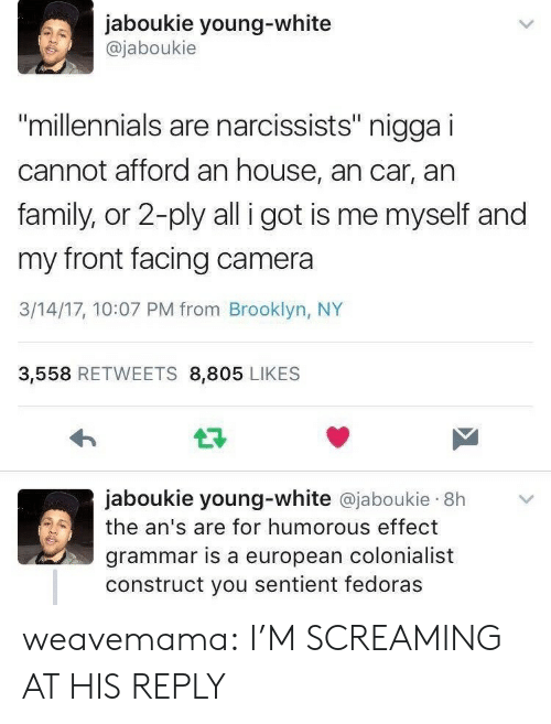 """Family, Tumblr, and Millennials: jaboukie young-white  @jaboukie  millennials are narcissists"""" nigga i  cannot afford an house, an car, an  family, or 2-ply all i got is me myself and  my front facing camera  3/14/17, 10:07 PM from Brooklyn, NY  3,558 RETWEETS 8,805 LIKES  jaboukie young-white @jaboukie 8h  the an's are for humorous effect  grammar is a european colonialist  construct you sentient fedoras weavemama: I'M SCREAMING AT HIS REPLY"""