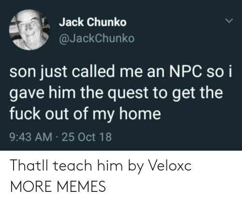 Get The Fuck Out: Jack Chunko  @JackChunko  son just called me an NPC soi  gave him the quest to get the  fuck out of my home  9:43 AM 25 Oct 18 Thatll teach him by Veloxc MORE MEMES
