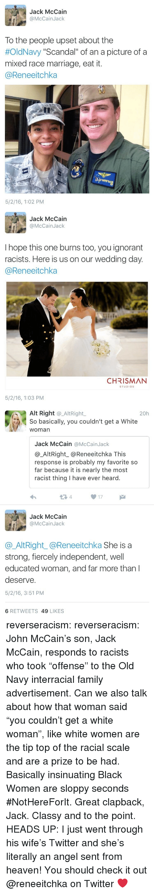 """alt-right: Jack McCain  @McCainJack  To the people upset about the  #OldNavy """"Scandal"""" of an a picture of a  mixed race marriage, eat it.  @Reneeitchka  5/2/16, 1:02 PM   Jack McCain  @McCainJack  I hope this one burns too, you ignorant  racists. Here is us on our wedding day  @Reneeitchka  CHRISMAN  STUDIOS  5/2/16, 1:03 PM   Alt Right @_AltRight,  So basically, you couldn't get a White  woman  20h  Jack McCain @McCainJack  @_AltRight_@Reneeitchka This  response is probably my favorite so  far because it is nearly the most  racist thing I have ever heard.  13 4  17  Jack McCain  @McCainJack  @AltRight_@Reneeitchka She is a  strong, fiercely independent, well  educated woman, and far more than l  deserve.  5/2/16, 3:51 PM  6 RETWEETS 49 LIKES reverseracism: reverseracism:  John McCain's son, Jack McCain, responds to racists who took """"offense"""" to the Old Navy interracial family advertisement.   Can we also talk about how that woman said """"you couldn't get a white woman"""", like white women are the tip top of the racial scale and are a prize to be had. Basically insinuating Black Women are sloppy seconds #NotHereForIt. Great clapback, Jack. Classy and to the point.  HEADS UP: I just went through his wife's Twitter and she's literally an angel sent from heaven!  You should check it out @reneeitchka on Twitter ❤️"""