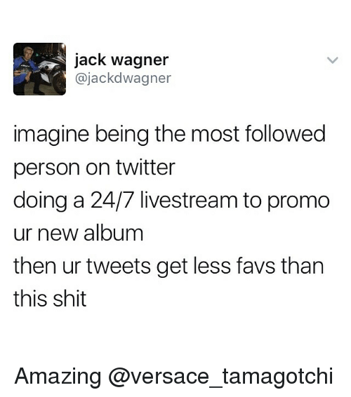 tamagotchi: jack Wagner  ajackd Wagner  imagine being the most followed  person on twitter  doing a 24/7 livestream to promo  ur new album  then ur tweets get less favs than  this shit Amazing @versace_tamagotchi
