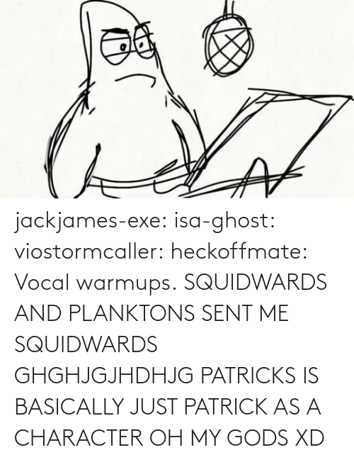 gods: jackjames-exe:  isa-ghost:   viostormcaller:  heckoffmate: Vocal warmups. SQUIDWARDS AND PLANKTONS SENT ME  SQUIDWARDS GHGHJGJHDHJG   PATRICKS IS BASICALLY JUST PATRICK AS A CHARACTER OH MY GODS XD