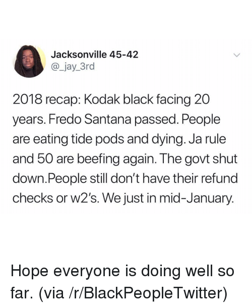 Blackpeopletwitter, Fredo Santana, and Ja Rule: Jacksonville 45-42  @_jay_3ro  2018 recap: Kodak black facing 20  years. Fredo Santana passed. People  are eating tide pods and dying. Ja rule  and 50 are beefing again. The govt shut  down.People still don't have their refund  checks or w2's. We just in mid-January <p>Hope everyone is doing well so far. (via /r/BlackPeopleTwitter)</p>