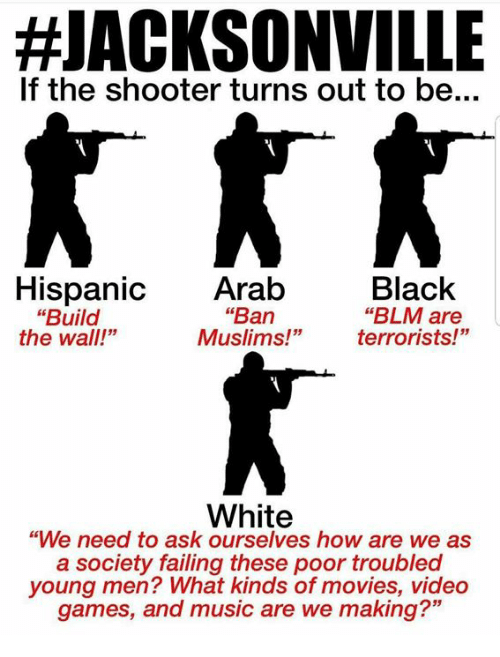 """Blm:  #JACKSONVILLE  If the shooter turns out to be...  Black  """"BLM are  terrorists!""""  Hispanic Arab  """"Ban  Muslims!""""  """"Build  the wall!""""  White  """"We need to ask ourselves how are we as  a society failing these poor troubled  young men? What kinds of movies, video  games, and music are we making?"""""""