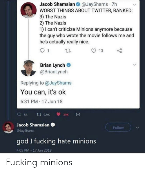 brian: Jacob Shamsian @JayShams 7h  WORST THINGS ABOUT TWITTER, RANKED:  3) The Nazis  2) The Nazis  1) I can't criticize Minions anymore because  the guy who wrote the movie follows me and  he's actually really nice.  13  Brian Lynch  @BrianLynch  Replying to @JayShams  You can, it's ok  6:31 PM 17 Jun 18  t7 9.9K  58  39K  Jacob Shamsian  Follow  @JayShams  god I fucking hate minions  4:05 PM -17 Jun 2018 Fucking minions