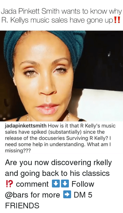 R. Kelly: Jada Pinkett Smith wants to know why  R. Kellys music sales have gone up!!  jadapinkettsmith How is it that R Kelly's music  sales have spiked (substantially) since the  release of the docuseries Surviving R Kelly? I  need some help in understanding. What am I  missing??? Are you now discovering rkelly and going back to his classics⁉️ comment ⬇️⬇️ Follow @bars for more ➡️ DM 5 FRIENDS