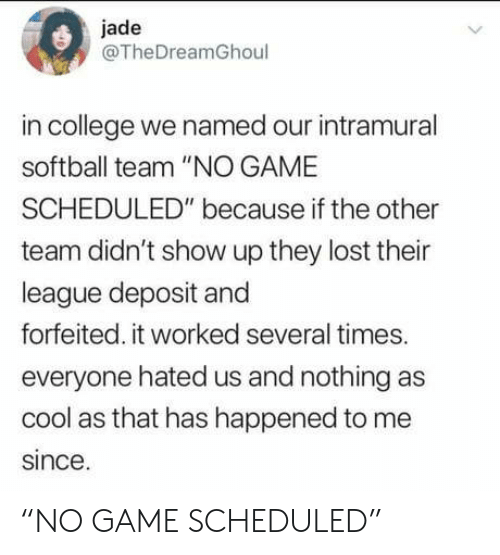 """College, Lost, and Cool: jade  @TheDreamGhoul  in college we named our intramural  softball team """"NO GAME  SCHEDULED"""" because if the other  team didn't show up they lost their  league deposit and  forfeited. it worked several times.  everyone hated us and nothing as  cool as that has happened to me  since. """"NO GAME SCHEDULED"""""""