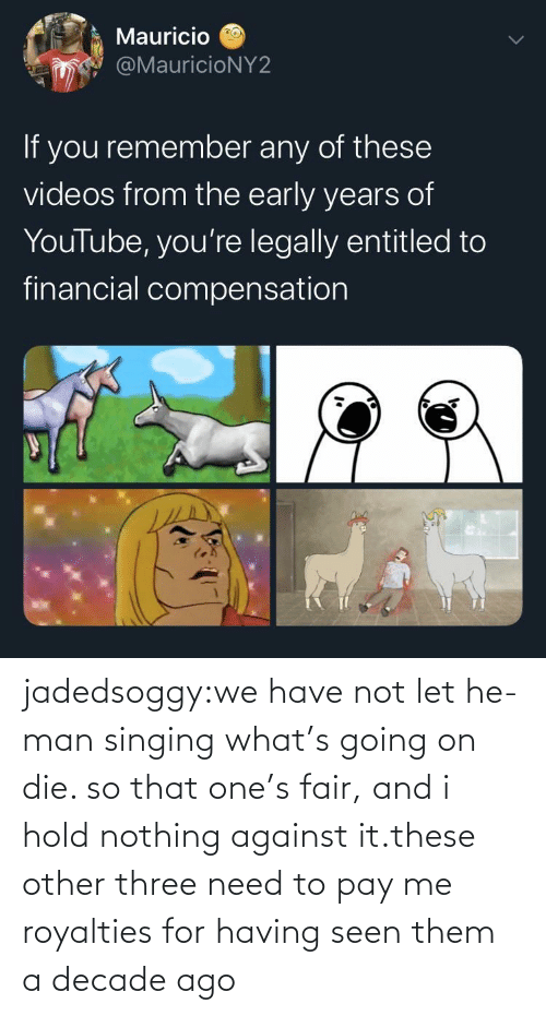 whats: jadedsoggy:we have not let he-man singing what's going on die. so that one's fair, and i hold nothing against it.these other three need to pay me royalties for having seen them a decade ago