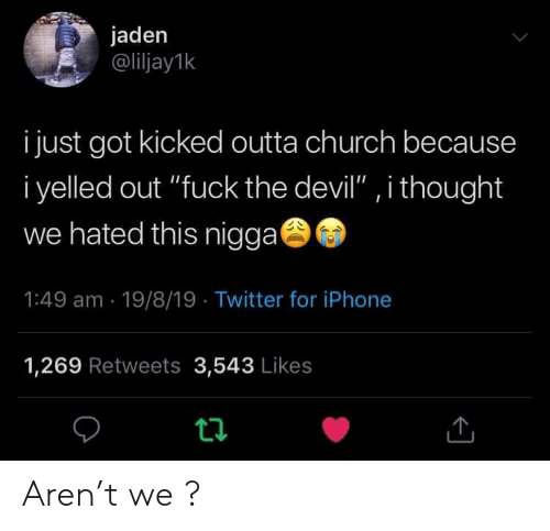 """Jaden: jaden  @liljay1k  i just got kicked outta church because  i yelled out """"fuck the devil"""" , i thought  we hated this nigga  1:49 am 19/8/19 Twitter for iPhone  1,269 Retweets 3,543 Likes  t Aren't we ?"""