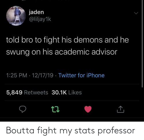 Jaden: jaden  @liljay1k  told bro to fight his demons and he  Swung on his academic advisor  1:25 PM · 12/17/19 · Twitter for iPhone  5,849 Retweets 30.1K Likes Boutta fight my stats professor
