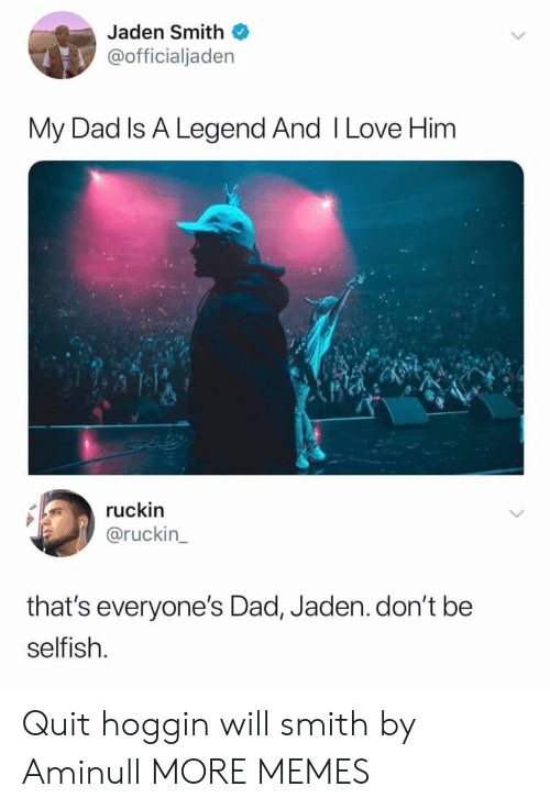 Jaden: Jaden Smith  @officialjaden  My Dad Is A Legend And I Love Him  ruckin  @ruckin  that's everyone's Dad, Jaden.don't be  selfish. Quit hoggin will smith by Aminull MORE MEMES