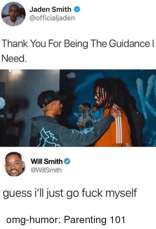 Jaden: Jaden Smith  @officialjaden  Thank You For Being The Guidance l  Need  Will Smith  @WillSmith  guess i'll just go fuck myself omg-humor:  Parenting 101
