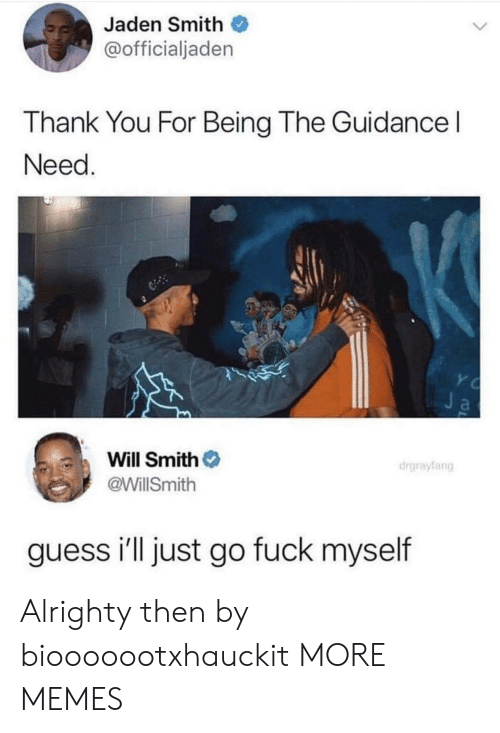 Jaden: Jaden Smith  @officialjaden  Thank You For Being The Guidance l  Need  Will Smith  @WillSmith  drgraylang  guess i'll just go fuck myself Alrighty then by biooooootxhauckit MORE MEMES