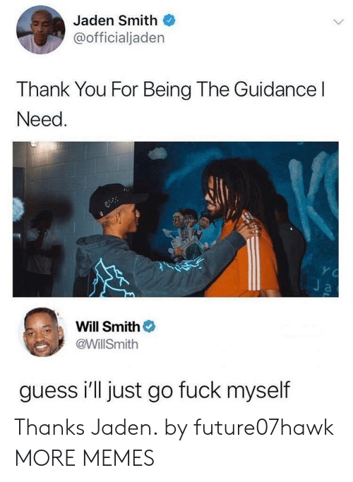 Jaden: Jaden Smith  @officialjaden  Thank You For Being The Guidance l  Need  Will Smith  @WillSmith  guess i'll just go fuck myself Thanks Jaden. by future07hawk MORE MEMES