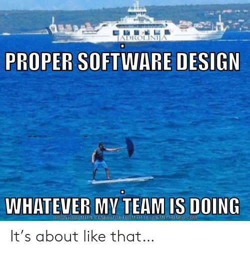 Meme, Design, and Software: JADROLINIJA  PROPER SOFTWARE DESIGN  WHATEVER MV TEAM IS DOING  DOWNLOAD MEME GENERATOR FROMHTTP://MEMECRUNCH.COM It's about like that…
