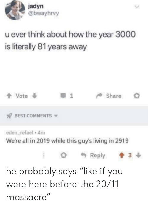 """Best, Living, and Best Comments: jadyn  @bwayhrvy  uever think about how the year 3000  is literally 81 years away  Vote  Share  BEST COMMENTS  eden refael 4m  We're all in 2019 while this guy's living in 2919  Reply  3 he probably says """"like if you were here before the 20/11 massacre"""""""