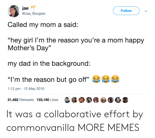"Dad, Dank, and Memes: jae  @Jae_Boogiee  Follow  Called my mom a said:  ""hey girl l'm the reason you're a mom happy  Mother's Day""  my dad in the background:  ""I'm the reason but go off""  1:12 pm 12 May 2019  21,482 Retweets 133,190 Likes It was a collaborative effort by commonvanilla MORE MEMES"