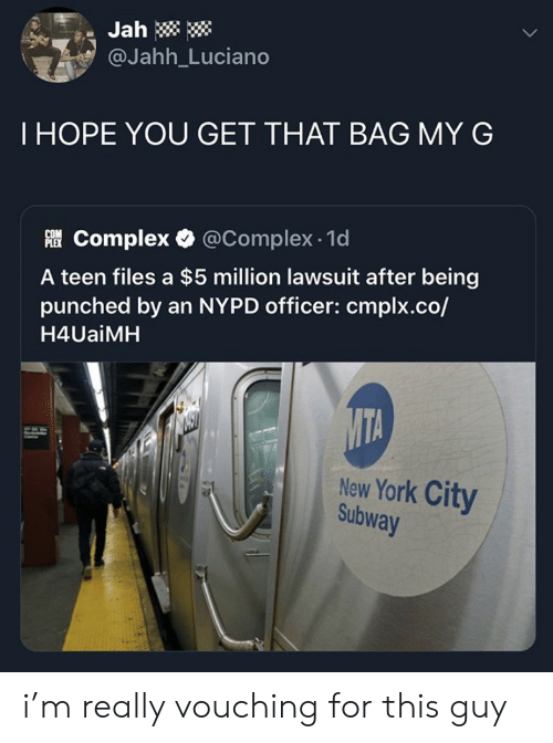 New York City: Jah  @Jahh_Luciano  THOPE YOU GET THAT BAG MY G  Complex @Complex 1d  A teen files a $5 million lawsuit after being  punched by an NYPD officer: cmplx.co/  H4UaiMH  MTA  New York City  Subway i'm really vouching for this guy