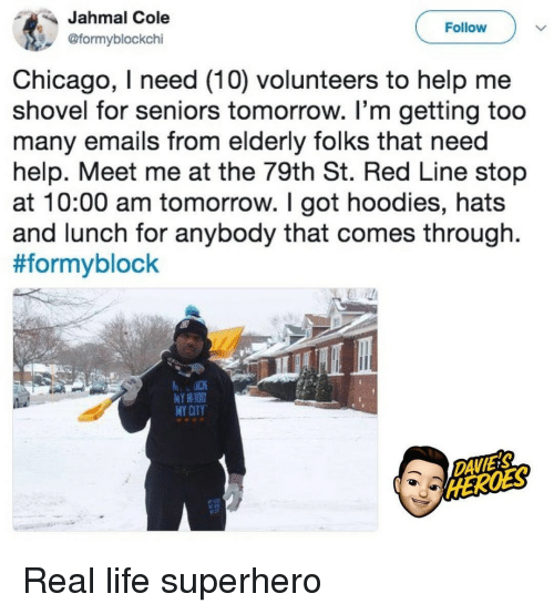 Chicago, Life, and Superhero: Jahmal Cole  @formyblockchi  Follow  Chicago, I need (10) volunteers to help me  shovel for seniors tomorrow. I'm getting too  many emails from elderly folks that need  help. Meet me at the 79th St. Red Line stop  at 10:00 am tomorrow. I got hoodies, hats  and lunch for anybody that comes through.  #formyblock  Y HIOD  MY CITY  DAVIES Real life superhero