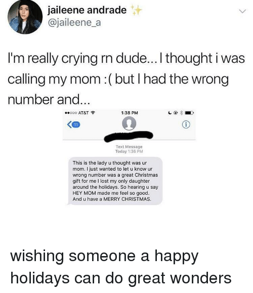 Christmas, Crying, and Dude: jaileene andrade  @jaileene_a  I'm really crying rn dude...I thought i was  calling my mom:(but I had the wrong  number and  ooo AT&T  1:38 PM  Text Message  Today 1:36 PM  This is the lady u thought was ur  mom. I just wanted to let u know ur  wrong number was a great Christmas  gift for me I lost my only daughter  around the holidays. So hearing u say  HEY MOM made me feel so good.  And u have a MERRY CHRISTMAS wishing someone a happy holidays can do great wonders