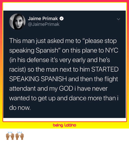 """God, Memes, and Spanish: Jaime Primak  @JaimePrimak  This man just asked me to """"please stop  speaking Spanish"""" on this plane to NYC  (in his defense it's very early and he's  racist) so the man next to him STARTED  SPEAKING SPANISH and then the flight  attendant and my GOD i have never  wanted to get up and dance more than i  do now.  being Latino 🙌🏾🙌🏾"""