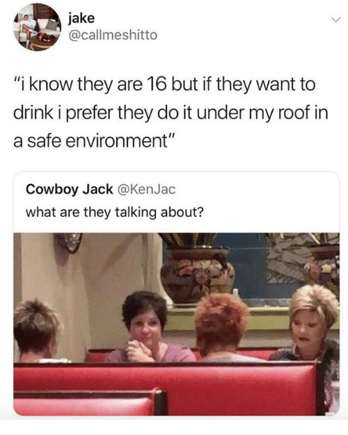 """Cowboy, Safe, and Jack: jake  @callmeshitto  """"i know they are 16 but if they want to  drink i prefer they do it under my roof in  a safe environment""""  Cowboy Jack @KenJac  what are they talking about?"""