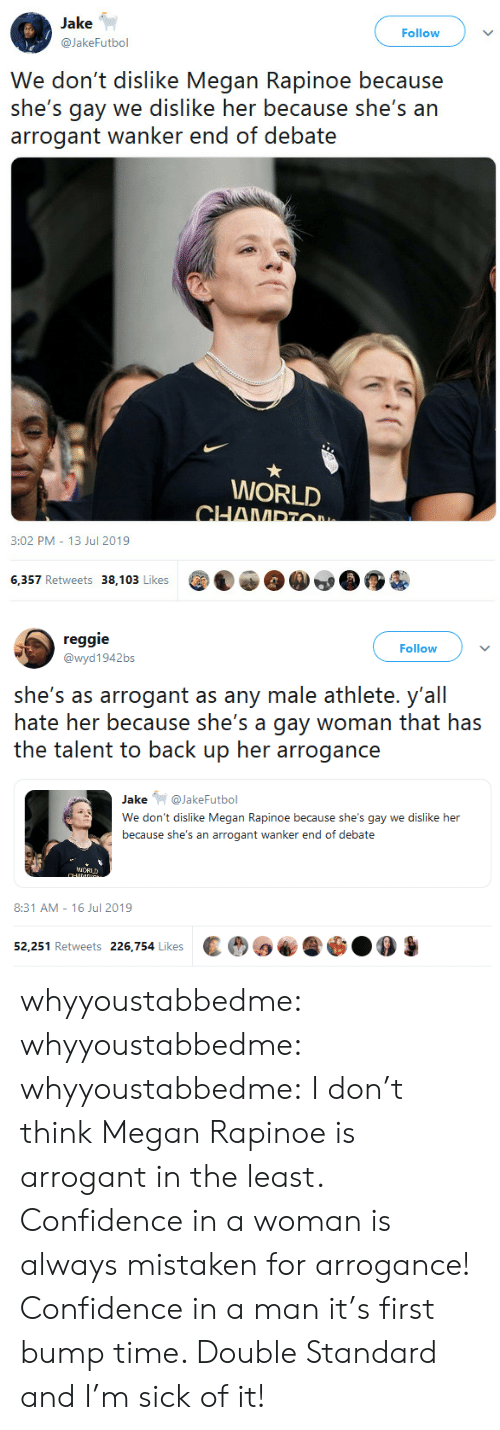 Megan: Jake  Follow  @JakeFutbol  We don't dislike Megan Rapinoe because  she's gay we dislike her because she's an  arrogant wanker end of debate  WORLD  CHAMPTO  3:02 PM 13 Jul 2019  6,357 Retweets 38,103 Likes   reggie  Follow  @wyd1942bs  she's as arrogant as any male athlete. y'all  hate her because she's a gay woman that has  the talent to back up her arrogance  Jake@JakeFutbol  We don't dislike Megan Rapinoe because she's gay we dislike her  because she's an arrogant wanker end of debate  iCRUD  CHANDG  8:31 AM 16 Jul 2019  52,251 Retweets 226,754 Likes whyyoustabbedme:  whyyoustabbedme:  whyyoustabbedme:  I don't think Megan Rapinoe is arrogant in the least. Confidence in a  woman is always mistaken for arrogance! Confidence in a man it's first  bump time. Double Standard and I'm sick of it!
