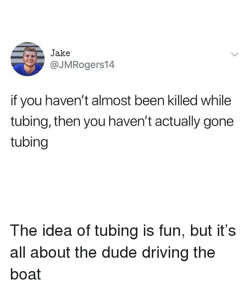 Driving, Dude, and Ironic: Jake  @JMRogers14  if you haven't almost been killed while  tubing, then you haven't actually gone  tubing The idea of tubing is fun, but it's all about the dude driving the boat