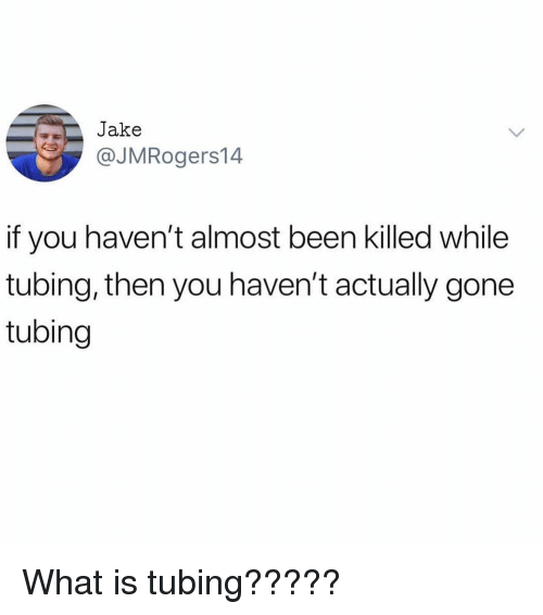 What Is, Girl Memes, and Been: Jake  @JMRogers14  if you haven't almost been killed while  tubing, then you haven't actually gone  tubing What is tubing?????