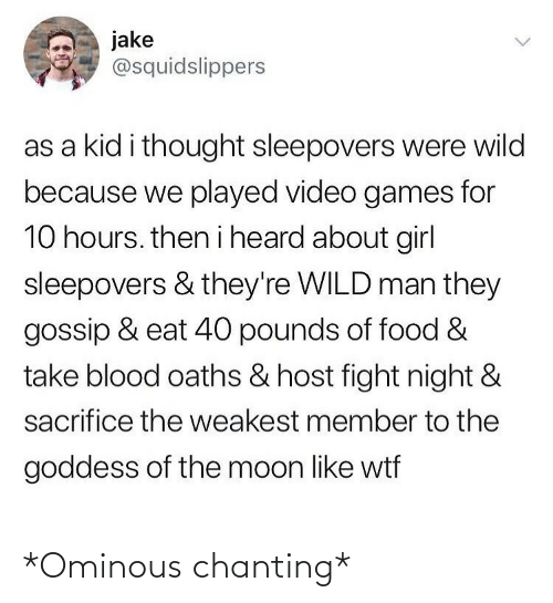 the moon: jake  @squidslippers  as a kid i thought sleepovers were wild  because we played video games for  10 hours. then i heard about girl  sleepovers & they're WILD man they  gossip & eat 40 pounds of food &  take blood oaths & host fight night &  sacrifice the weakest member to the  goddess of the moon like wtf *Ominous chanting*