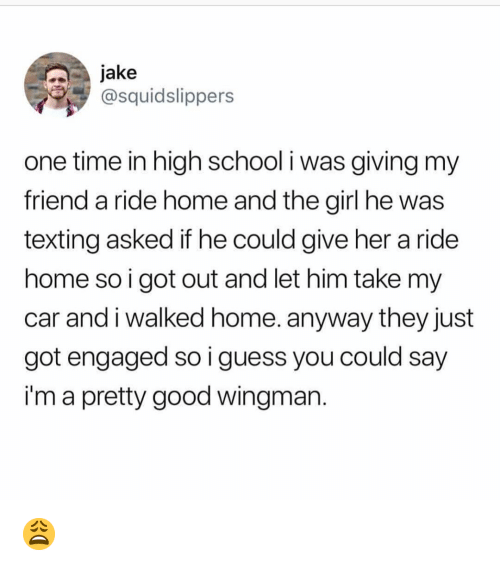 Memes, School, and Texting: jake  @squidslippers  one time in high school i was giving my  friend a ride home and the girl he was  texting asked if he could give her a ride  home so i got out and let him take my  car and i walked home. anyway they just  got engaged so i guess you could say  i'm a pretty good wingman 😩
